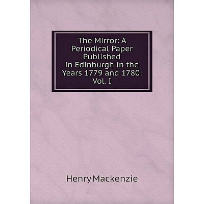 Книга The Mirror: A Periodical Paper Published in Edinburgh in the Years 1779 and 1780: Vol. I