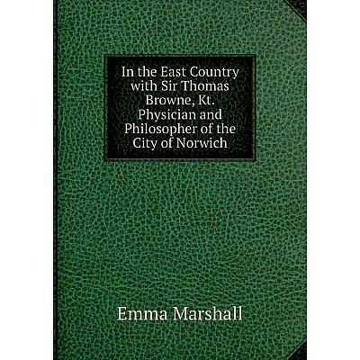 Книга In the East Country with Sir Thomas Browne, Kt. Physician and Philosopher of the City of Norwich