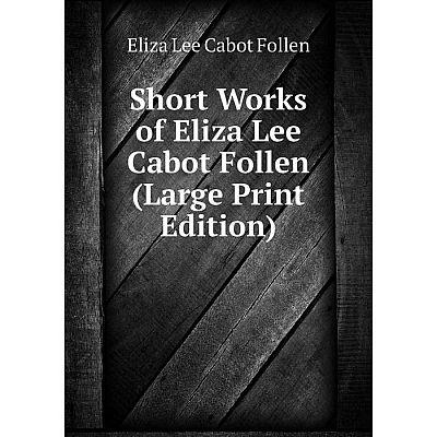 Книга Short Works of Eliza Lee Cabot Follen (Large Print Edition)