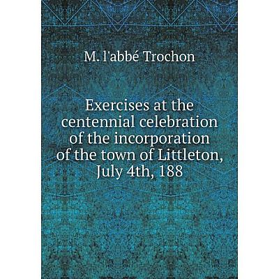 Книга Exercises at the centennial celebration of the incorporation of the town of Littleton, July 4th, 188