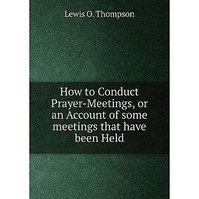 Книга How to Conduct Prayer-Meetings, or an Account of some meetings that have been Held