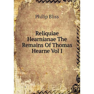 Книга Reliquiae Hearnianae The Remains Of Thomas Hearne Vol I