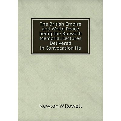 Книга The British Empire and World Peace being the Burwash Memorial Lectures Delivered in Convocation Ha