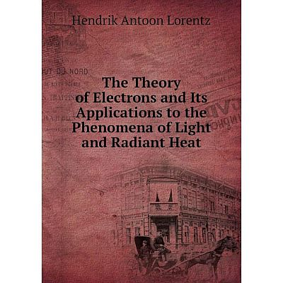 Книга The Theory of Electrons and Its Applications to the Phenomena of Light and Radiant Heat