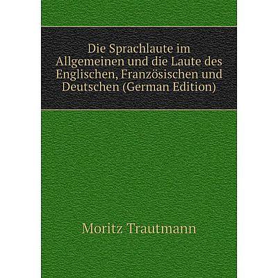 Книга Die Sprachlaute im Allgemeinen und die Laute des Englischen, Französischen und Deutschen (German Edition)