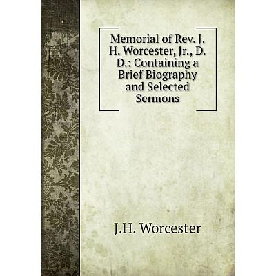 Книга Memoria l of Rev J H Worcester, Jr, DD: Containing a Brief Biography and Selected Sermons