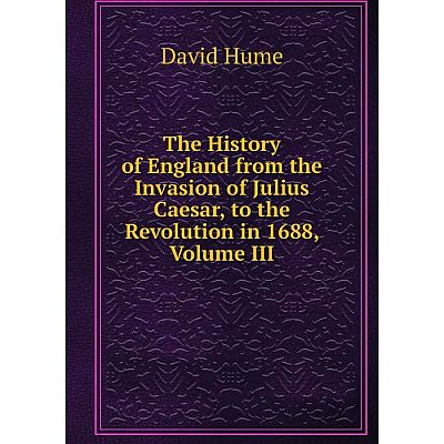 Книга The History of England from the Invasion of Julius Caesar, to the Revolution in 1688, Volume III