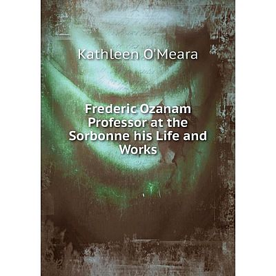 Книга Frederic Ozanam Professor at the Sorbonne his Life and Works