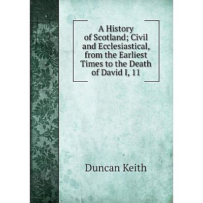 Книга A History of ScotlandCivil and Ecclesiastical, from the Earliest Times to the Death of David I, 11