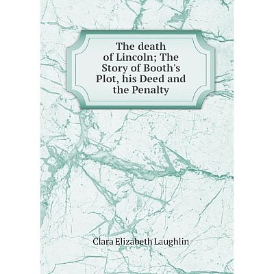 Книга The death of LincolnThe Story of Booth's Plot, his Deed and the Penalty