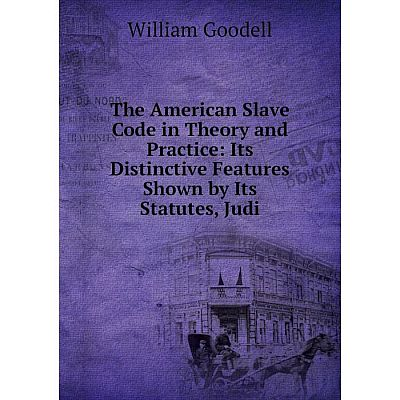Книга The American Slave Code in Theory and Practice: Its Distinctive Features Shown by Its Statutes, Judi