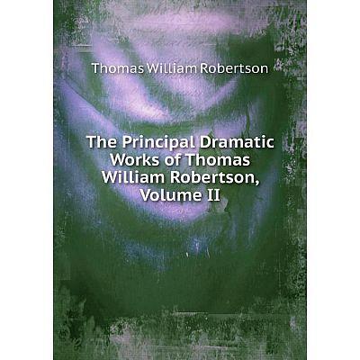 Книга The Principal Dramatic Works of Thomas William Robertson, Volume II