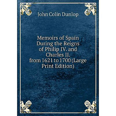 Книга Memoirs of Spain During the Reigns of Philip IV and Charles II from 1621 to 1700 (Large Print Edition)