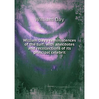 Книга William Day's reminiscences of the turf: with anecdotes and recollections of its principal celebrit