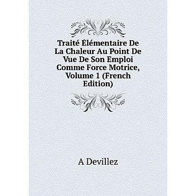 Книга Traité Élémentaire De La Chaleur Au Point De Vue De Son Emploi Comme Force Motrice, Volume 1 (French Edition)