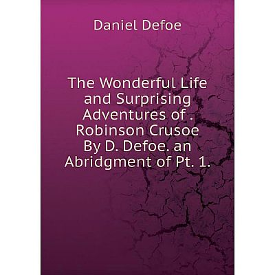 Книга The Wonderful Life and Surprising Adventures of. Robinson Crusoe By D. Defoe. an Abridgment of Pt. 1.