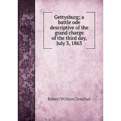 Книга Gettysburg; a battle ode descriptive of the grand charge of the third day, July 3, 1863