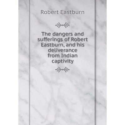 Книга The dangers and sufferings of Robert Eastburn, and his deliverance from Indian captivity