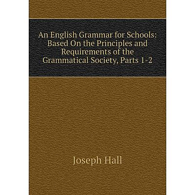 Книга An English Grammar for Schools: Based On the Principles and Requirements of the Grammatical Society, Parts 1-2