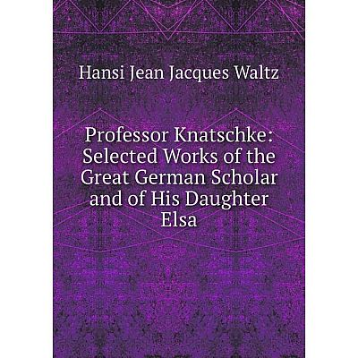 Книга Professor Knatschke: Selected Works of the Great German Scholar and of His Daughter Elsa
