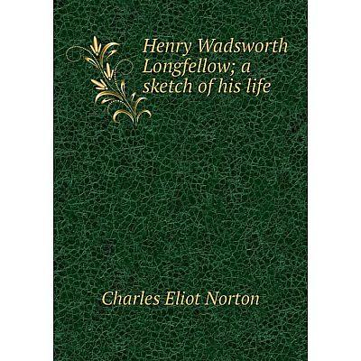 Книга Henry Wadsworth Longfellowa sketch of his life
