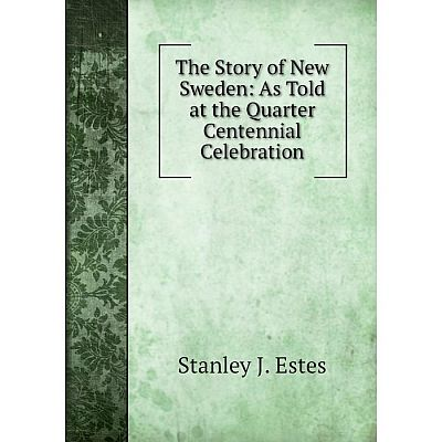 Книга The Story of New Sweden: As Told at the Quarter Centennial Celebration