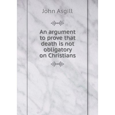 Книга An argument to prove that death is not obligatory on Christians