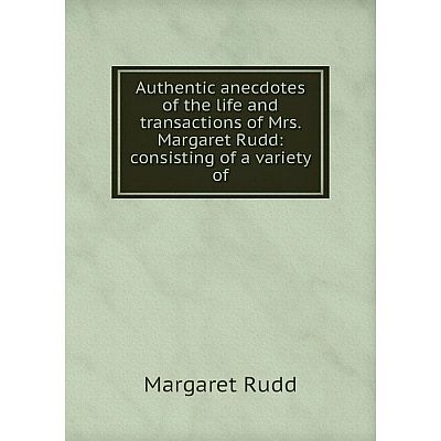 Книга Authentic anecdotes of the life and transactions of Mrs. Margaret Rudd: consisting of a variety of