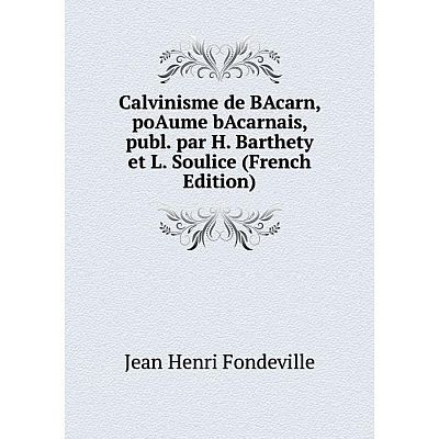 Книга Calvinisme de BAcarn, poAume bAcarnais, publ. par H. Barthety et L. Soulice (French Edition)