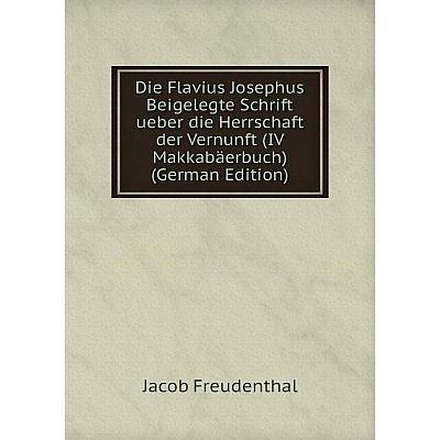 Книга Die Flavius Josephus Beigelegte Schrift ueber die Herrschaft der Vernunft (IV Makkabäerbuch) (German Edition)