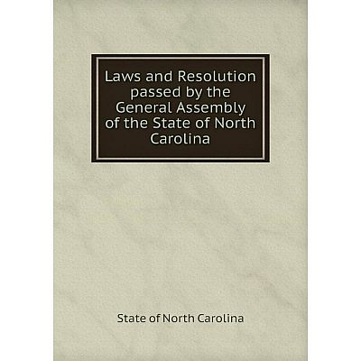 Книга Laws and Resolution passed by the General Assembly of the State of North Carolina