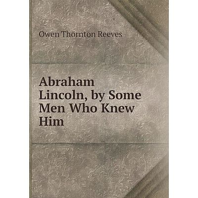 Книга Abraham Lincoln, by Some Men Who Knew Him