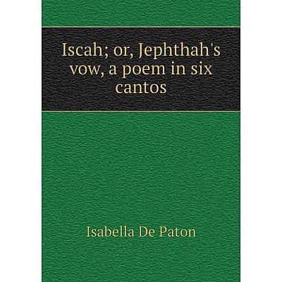 Книга Iscahor, Jephthah's vow, a poem in six cantos