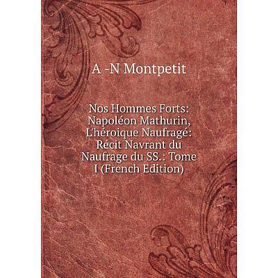 Книга Nos Hommes Forts: Napoléon Mathurin, L'héroique Naufragé: Récit Navrant du Naufrage du SS: Tome I