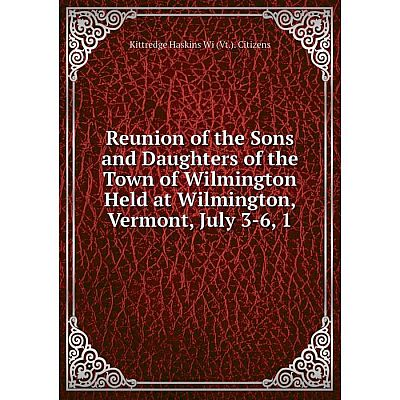 Книга Reunion of the Sons and Daughters of the Town of Wilmington Held at Wilmington, Vermont, July 3-6, 1