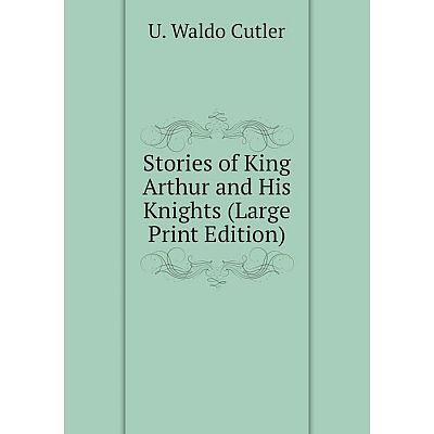 Книга Stories of King Arthur and His Knights (Large Print Edition)