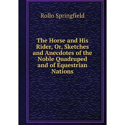 Книга The Horse and His Rider, Or, Sketches and Anecdotes of the Noble Quadruped and of Equestrian Nations