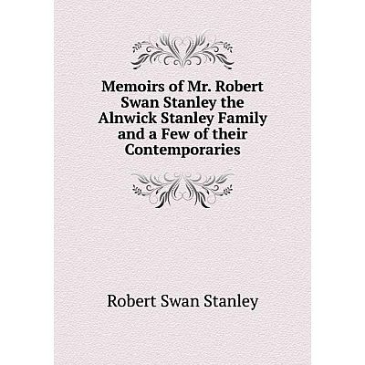 Книга Memoirs of Mr Robert Swan Stanley the Alnwick Stanley Family and a Few of the ir Contemporaries