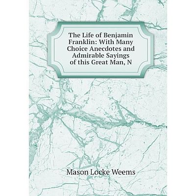 Книга The Life of Benjamin Franklin: With Many Choice Anecdotes and Admirable Sayings of this Great Man, N