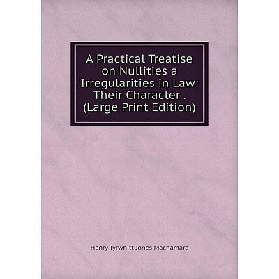 Книга A Practical Treatise on Nullities a Irregularities in Law: Their Character. (Large Print Edition)