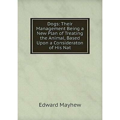 Книга Dogs: Their Management Being a New Plan of Treating the Animal, Based Upon a Consideraton of His Nat