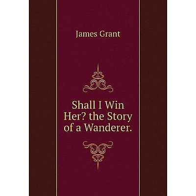 Книга Shall I Win Her? the Story of a Wanderer.