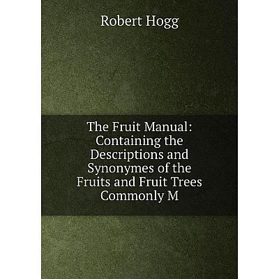 Книга The Fruit Manual: Containing the Descriptions and Synonymes of the Fruits and Fruit Trees Commonly M