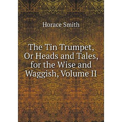 Книга The Tin Trumpet, Or Heads and Tales, for the Wise and Waggish, Volume II