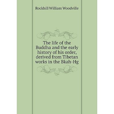Книга The life of the Buddha and the early history of his order, derived from Tibetan works in the Bkah-Hg