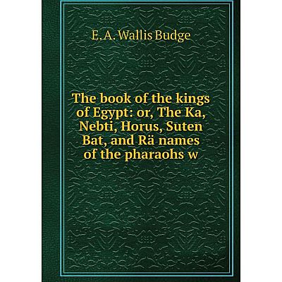 Книга The book of the kings of Egypt: or, The Ka, Nebti, Horus, Suten Bat, and Rä names of the pharaohs w