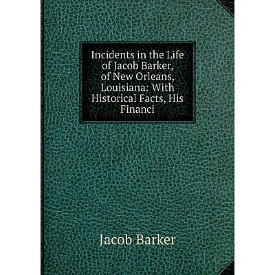 Книга Incidents in the Life of Jacob Barker, of New Orleans, Louisiana: With Historical Facts, His Financi