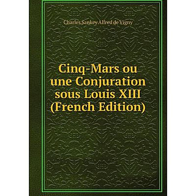 Книга Cinq-Mars ou une Conjuration sous Louis XIII (French Edition)