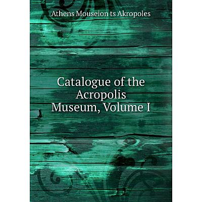 Книга Catalogue of the Acropolis Museum, Volume I