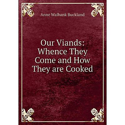 Книга Our Viands: Whence They Come and How They are Cooked